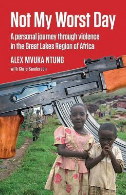 Not My Worst Day: A Personal Journey Through Violence in the Great Lakes Region of Africa Alex Mvuka Ntung