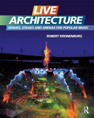 Live Architecture: Venues, Stages and Arenas for Popular Music  by  Robert Kronenburg