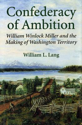 Confederacy of Ambition: William Winlock Miller and the Making of Washington Territory  by  William L. Lang