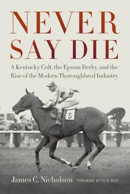 Never Say Die: A Kentucky Colt, the Epsom Derby, and the Rise of the Modern Thoroughbred Industry  by  James C Nicholson