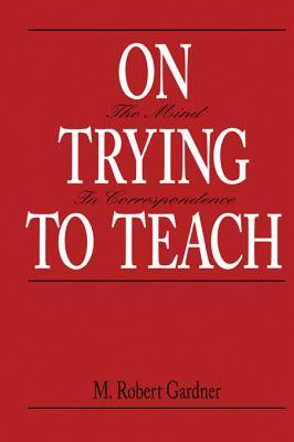 On Trying to Teach: The Mind in Correspondence  by  M Robert Gardner