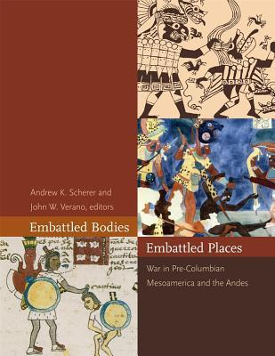 Embattled Bodies, Embattled Places: War in Pre-Columbian Mesoamerica and the Andes  by  Andrew K. Scherer