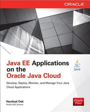 Java Ee Applications on Oracle Java Cloud: Develop, Deploy, Monitor, and Manage Your Java Cloud Applications: Develop, Deploy, Monitor, and Manage Your Java Cloud Applications  by  Harshad Oak