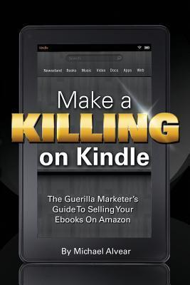 Make A Killing On Kindle Without Blogging, Facebook Or Twitter: The Guerilla Marketers Guide To Selling Ebooks On Amazon  by  Michael Alvear