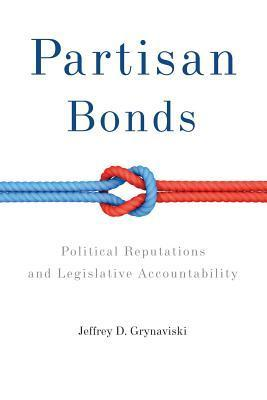 Partisan Bonds: Political Reputations and Legislative Accountability Jeffrey D Grynaviski