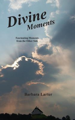 Divine Moments: Fascinating Moments from the Other Side Barbara Larter