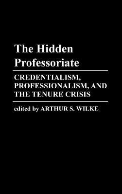 The Hidden Professoriate: Credentialism, Professionalism, and the Tenure Crisis  by  Arthur S. Wilke