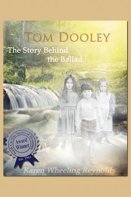 Tom Dooley the Story Behind the Ballad  by  Karen Wheeling Reynolds
