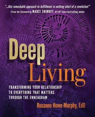 Deep Living: Transforming Your Relationship to Everything That Matters Through the Enneagram  by  Roxanne Howe-Murphy