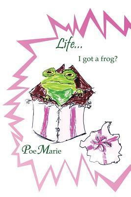 Life...I Got a Frog?  by  Ms. Poemarie
