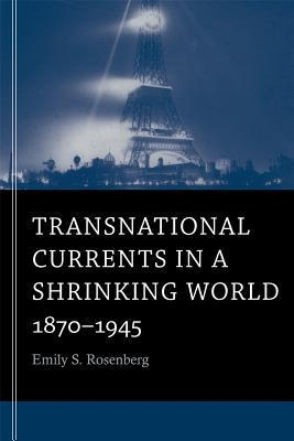 Transnational Currents in a Shrinking World: 1870-1945  by  Emily S Rosenberg