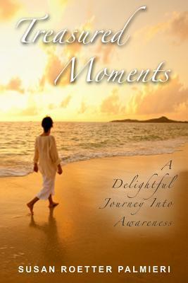 Treasured Moments: A Delightful Journey Into Awareness Susan Roetter Palmieri