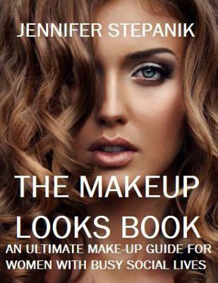 The Makeup Looks Book: An Ultimate Makeup Guide for Women with Busy Social Lives Jennifer Stepanik