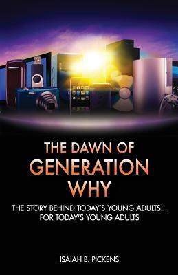 The Dawn of Generation Why: The Story Behind Todays Young Adults... for Todays Young Adults  by  Isaiah B Pickens