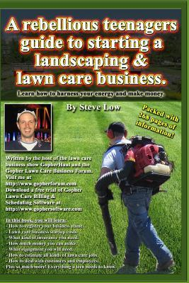 A Rebellious Teenagers Guide to Starting a Landscaping & Lawn Care Business.: Learn How to Harness Your Energy and Make Money.  by  Steve Low