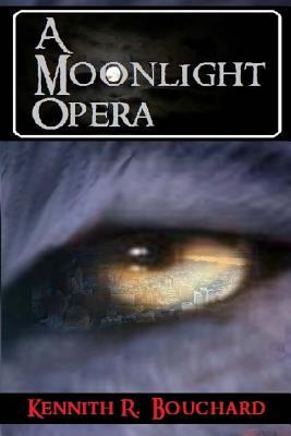 A Moonlight Opera: Book One Kennith Richard Bouchard