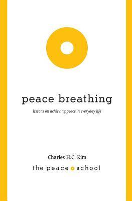 Peace Breathing: Lessons on Achieving Peace in Everyday Life  by  Charles H. C. Kim