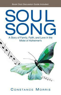 Soul Song: A Story of Family, Faith, and Love in the Midst of Alzheimers Constance Morris