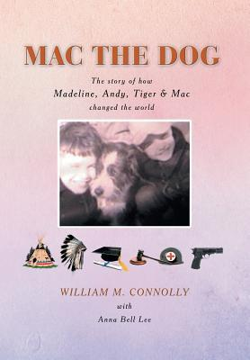 Mac the Dog: The Story of How Madeline, Andy, Tiger & Mac Changed the World  by  William M. Connolly