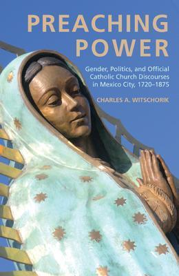 Preaching Power: Gender, Politics, and Official Catholic Church Discourses in Mexico City, 1720-1875  by  Charles A. Witschorik