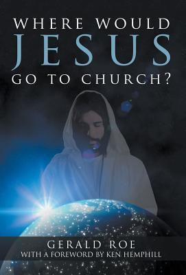 Where Would Jesus Go to Church? Gerald Roe