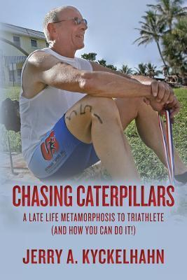 Chasing Caterpillars: A Late Life Metamorphosis to Triathlete  by  Jerry A. Kyckelhahn