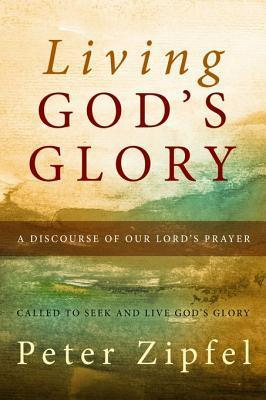 Living Gods Glory: A Discourse on Our Lords Prayer  by  Peter Zipfel