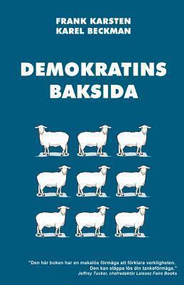 Demokratins Baksida: Varfor Demokrati Leder Till Konflikter, Skenande Utgifter, Och Tyranni. Frank Karsten