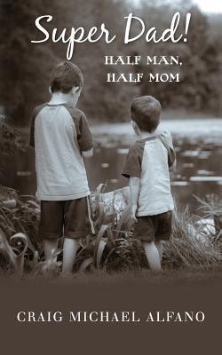 Super Dad!: Half Man, Half Mom Craig Michael Alfano