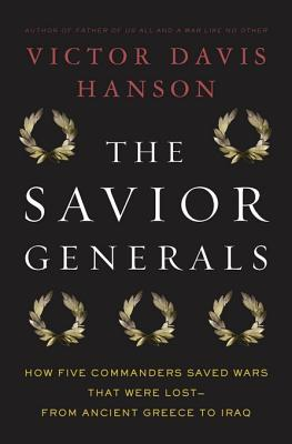 The Savior Generals: How Five Great Commanders Saved Wars That Were Lost-From Ancient Greece to Iraq  by  Victor Davis Hanson