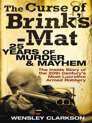 The Curse of Brinks-Mat: Twenty-Five Years of Murder and Mayhem - The Inside Story of the 20th Centurys Most Lucrative Armed Robbery  by  Wensley Clarkson