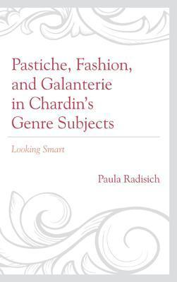 Pastiche, Fashion, and Galanterie in Chardins Genre Subjects: Looking Smart Paula Radisich