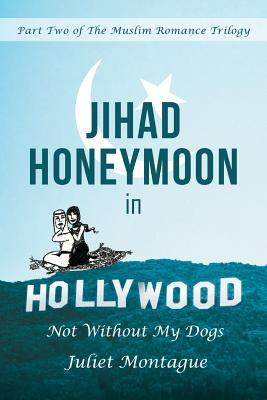 Jihad Honeymoon in Hollywood: Not Without My Dogs  by  Juliet Montague