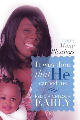 IT WAS THEN THAT HE CARRIED ME! : Gods Many Blessings  by  Felicia Chisolm Early