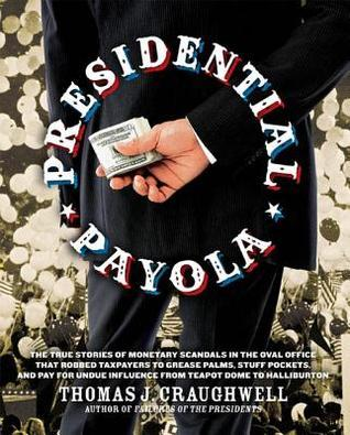 Presidential Payola: The True Stories of Monetary Scandals in the Oval Office That Robbed Taxpayers to Grease Palms, Stuff Pockets, and Pay for Undue Influence from Teapot Dome to Halliburton  by  Thomas J. Craughwell
