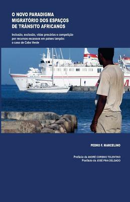 O Novo Paradigma Migratório dos Espaços de Trânsito Africanos: Inclusão, exclusão, vidas precárias e competição por recursos escassos: O caso de Cabo Verde  by  Pedro F. Marcelino