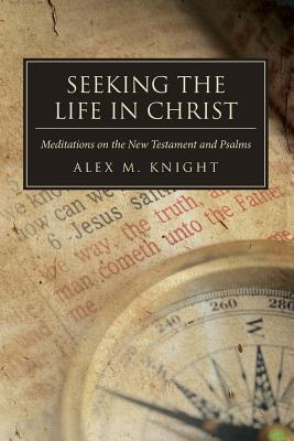 Seeking the Life in Christ: Meditations on the New Testament and Psalms  by  Alex M. Knight
