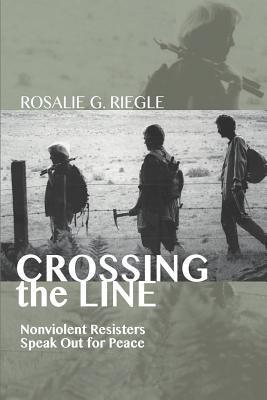 Crossing the Line: Nonviolent Resisters Speak Out for Peace Rosalie G Riegle