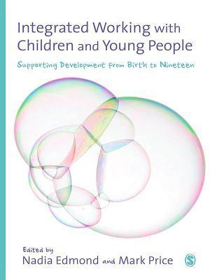 Integrated Working with Children and Young People: Supporting Development from Birth to Nineteen  by  Nadia Edmond
