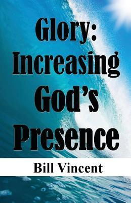 Glory: Increasing Gods Presence: New Levels of Gods Glory  by  Bill Vincent