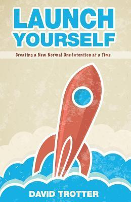 Launch Yourself: Creating a New Normal One Intention at a Time  by  David Trotter