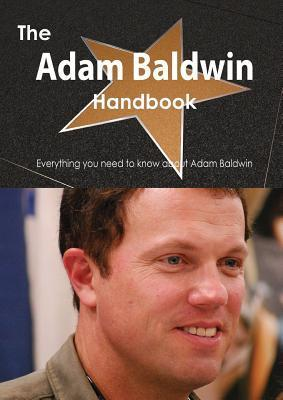 The Adam Baldwin Handbook - Everything You Need to Know about Adam Baldwin  by  Emily Smith