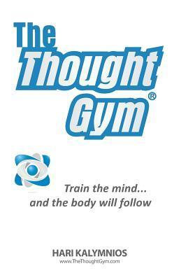 The Thought Gym: Train the Mind...and the Body Will Follow!  by  Hari Kalymnios