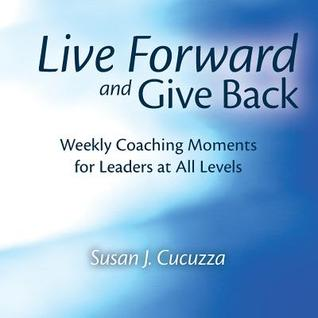 Live Forward and Give Back: Weekly Coaching Moments for Leaders at All Levels  by  Susan J Cucuzza