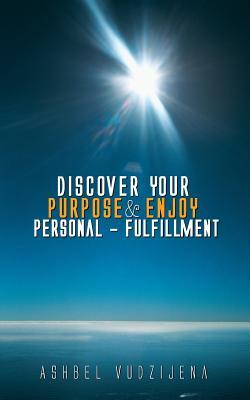 Discover Your Purpose & Enjoy Personal - Fulfillment  by  Ashbel Vudzijena