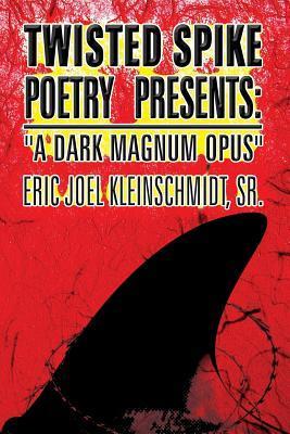 Twisted Spike Poetry Presents: A Dark Magnum Opus  by  Eric Joel Kleinschmidt Sr