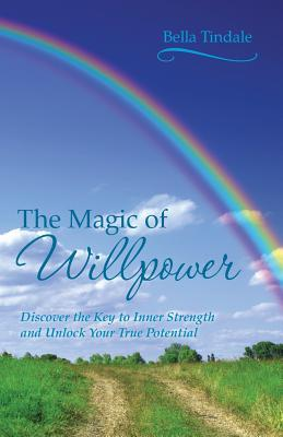 The Magic of Willpower: Discover the Key to Inner Strength and Unlock Your True Potential Bella Tindale