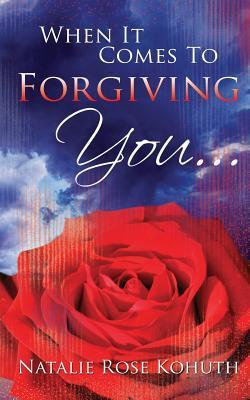 When It Comes To Forgiving You... Natalie Rose Kohuth