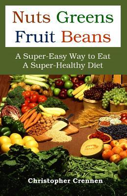 Nuts Greens Fruit Beans: A Super-Easy Way to Eat a Super-Healthy Diet Christopher Crennen