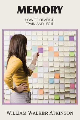 Memory, How to Develop, Train and Use It  by  William W. Atkinson